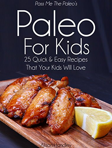 Pass Me The Paleo's Paleo For Kids: 25 Quick and Easy Recipes That Your Kids Will Love! (Diet, Cookbook. Beginners, Athlete, Breakfast, Lunch, Dinner, ... free, low carb, low carbohydrate Book 12) by Alison Handley