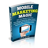 Mobile Marketing Magic: How Your Business Can Use A Mobile Website, Text Message Marketing, and Mobile Apps To Get More Customers, Repeat Business and Greater Profits! ~ Christopher Sewell