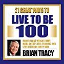 21 Great Ways to Live to be 100  by Brian Tracy Narrated by Brian Tracy