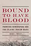 Bound to Have Blood: Frontier Newspapers and the Plains Indian Wars
