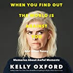 When You Find out the World Is Against You: And Other Funny Memories About Awful Moments   Kelly Oxford