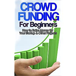 Crowdfunding: How to Raise Money for Your Startup and Other Projects! (Crowdfunding, Funding, Raise, Business, Money, Startup, Guide, Capital) (English Edition)