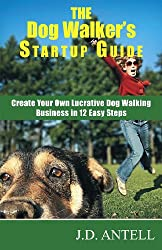 The Dog Walkers Startup Guide- Create Your Own Lucrative Dog Walking Business in 12 Easy Steps