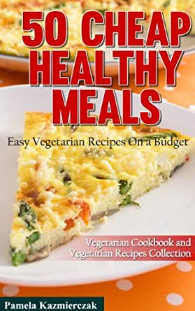 50 Cheap Healthy Meals Easy Vegetarian Recipes On A Budget Vegetarian Cook