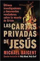 Las Cartas Privadas de Jesus: Ultimas investigaciones y documentos reveladores sobre la muerte de Cristo (Spanish Edition)