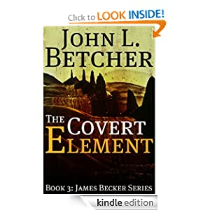 Free Kindle Book: The Covert Element - A James Becker Thriller (James [Beck] Becker Suspense/Thriller Series), by John L. Betcher. Publication Date: April 23, 2011