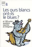 Les ours blancs ont-ils le blues ? : Et 100 autres questions savantes et intrigantes