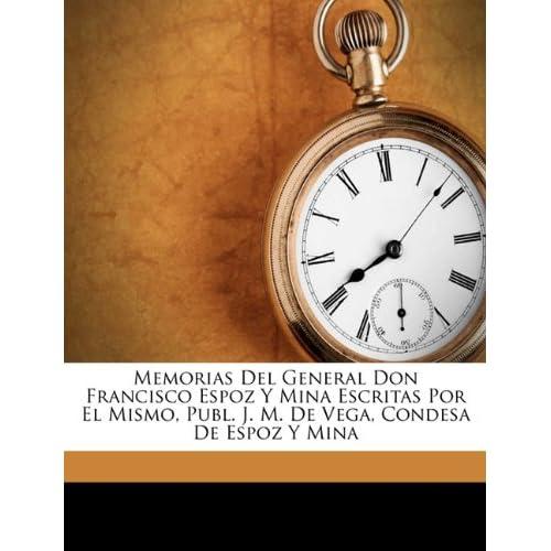 Memorias Del General Don Francisco Espoz Y Mina Escritas Por El Mismo, Publ. J. M. De Vega, Condesa De Espoz Y Mina (Spanish Edition) Francisco Espoz Y Mina
