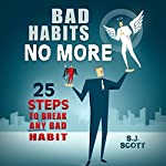Bad Habits No More: 25 Steps to Break ANY Bad Habit | S.J. Scott