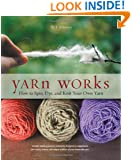 Yarn Works: How to Spin, Dye, and Knit Your Own Yarn
