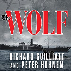 The Wolf: How One German Raider Terrorized the Allies in the Most Epic Voyage of WWI | [Richard Guilliatt, Peter Hohnen]