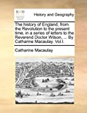 img - for The history of England, from the Revolution to the present time, in a series of letters to the Reverend Doctor Wilson, ... By Catharine Macaulay. Vol.I. book / textbook / text book