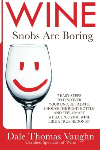 Wine Snobs Are Boring: 7 easy steps to discover your unique palate, choose the best bottle and feel smart while enjoying wine like a true hedonist (Volume 1) by Dale Thomas Vaughn