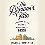 The Brewer's Tale: A History of the World According to Beer | William Bostwick