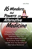 img - for 16 Wonders And Powers Of Alternative Medicine: Possess The Power Of The Different Alternative Medicine Treatment With This Alternative Medicine Book To ... And The Benefits Of Alternative Medicine! book / textbook / text book
