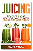 Juicing: 7 Days of Juicing: Juice Your Way to Better Health and More Energy (Healthy Living, Healthy Lifestyle, Juicing for Weight Loss)