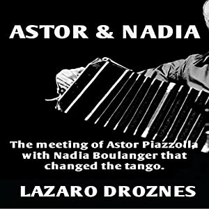 Astor & Nadia: The Meeting of Astor Piazzolla with Nadia Boulanger That Changed the Tango Audiobook