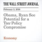 Obama, Ryan See Potential for a Tax-Policy Compromise | Richard Rubin,Eric Morath