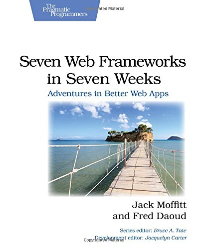Seven Web Frameworks in Seven Weeks: Adventures in Better Web Apps (Pragmatic Programmers)