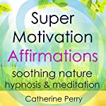 Super Motivation Positive Affirmations: Energy and Focus with Soothing Nature Hypnosis & Meditation | Joel Thielke