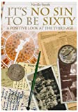 Neville Smith It's No Sin to be Sixty: A Positive Look at the Third Age
