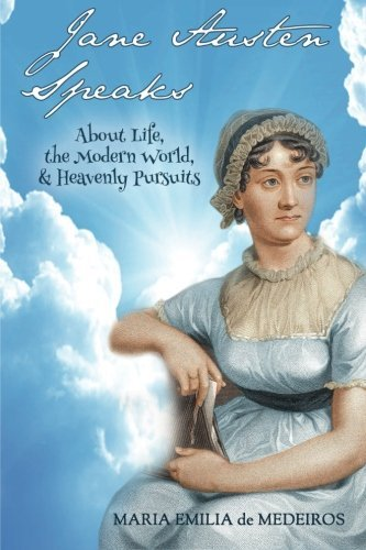 Jane Austen Speaks: About Life, the Modern World, & Heavenly Pursuits