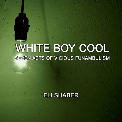 white-boy-cool-seven-acts-of-vicious-funambulism-by-eli-shaber