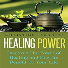 Healing Power: Discover the Power of Healing and How Its Benefit to Your Life (       UNABRIDGED) by Christine Saunders Narrated by Cyrus