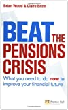 Beat the Pensions Crisis: What You Need to Do Now to Improve Your Financial Future (Financial Times Series) (0273722050) by Wood, Brian