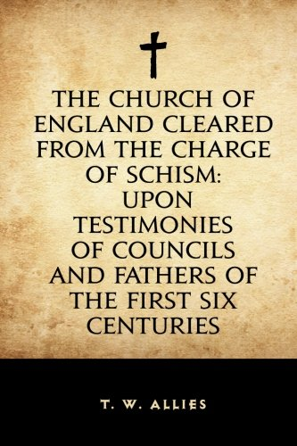 The Church of England cleared from the charge of Schism: Upon Testimonies of Councils and Fathers of the first six centuries PDF