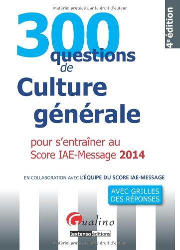 300 questions de culture générale 2014 pour s'entraîner au Score-IAE Message