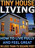 Tiny House Living.  How To Live Fully and Feel Great In Less than 75 Square Feet: (tiny house,  tiny homes,  small house, small house living,  small space ... tiny house living book,) (English Edition)