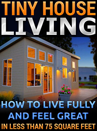 Free Kindle Book : Tiny House Living.  How To Live Fully and Feel Great In Less than 75 Square Feet: (tiny house,  tiny homes,  small house, small house living,  small space ...  tiny house ebook, tiny house living book,)