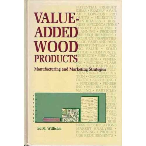 Value-Added Wood Products: Manufacturing and Marketing Strategies Ed M. Williston