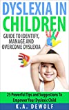 Dyslexia In Children: Guide to Identify, Manage and Overcome Dyslexia: 25 Powerful Tips and  Suggestions To Empower Your Dyslexic Child (Dyslexia in Children, ... Reading Problems, Dyslexia Solutions,)