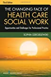 img - for The Changing Face of Health Care Social Work, Third Edition: Opportunities and Challenges for Professional Practice book / textbook / text book