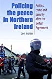 Jonathan Moran Policing the Peace in Northern Ireland: Politics, Crime and Security After the Belfast Agreement