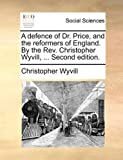 img - for A defence of Dr. Price, and the reformers of England. By the Rev. Christopher Wyvill, ... Second edition. book / textbook / text book