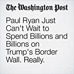 Paul Ryan Just Can't Wait to Spend Billions and Billions on Trump's Border Wall. Really. | Amber Phillips