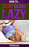 How To Stop Being Lazy: Proven Strategies for Overcoming Laziness and Procrastination Once and for All (How To eBooks Book 6)