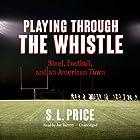 Playing Through the Whistle: Steel, Football, and an American Town Hörbuch von S. L. Price Gesprochen von: Joe Barrett