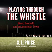Playing Through the Whistle: Steel, Football, and an American Town Audiobook by S. L. Price Narrated by Joe Barrett