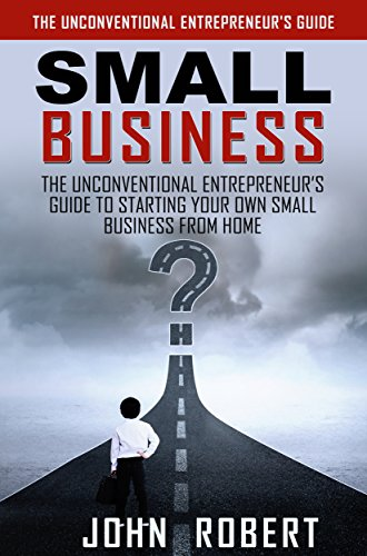 Small Business: The Unconventional Entrepreneur's Guide to Starting Your Own Small Business from Home (How to Work From Home and Start a Home Based Small Business for the Beginner Entrepreneur)
