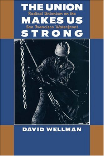 The Union Makes Us Strong: Radical Unionism on the San Francisco Waterfront, David Wellman
