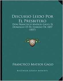 Discurso Leido Por El Presbitero: Don Francisco Mateos Gago, El