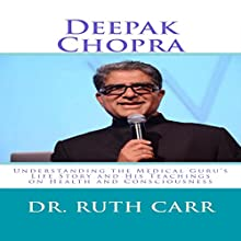 Deepak Chopra: Understanding the Medical Guru's Life Story and His Teachings on Health and Consciousness Audiobook by Dr. Ruth Carr Narrated by Jo Nelson