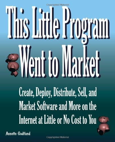 This Little Program Went To Market: Create, Deploy, Distribute, Market, And Sell Software And More On The Internet At Little Or No Cost To You