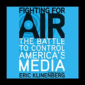 Fighting for Air: The Battle to Control America's Media | [Eric Klinenberg]
