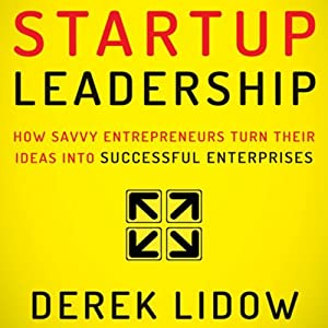 Startup Leadership: How Savvy Entrepreneurs Turn Their Ideas into Successful Enterprises | [Derek Lidow]
