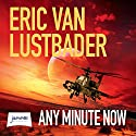 Any Minute Now Audiobook by Eric Van Lustbader Narrated by Stuart Milligan